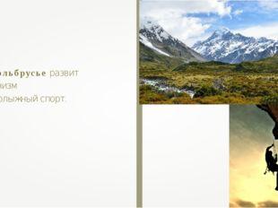 В Приэльбрусье развит альпинизм и горнолыжный спорт.