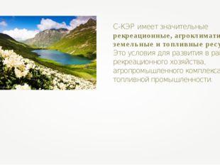 С-КЭР имеет значительные рекреационные, агроклиматические, земельные и топлив