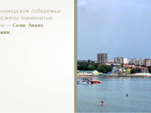 На Черноморском побережье расположены знаменитые курорты — Сочи, Анапа, Гелен