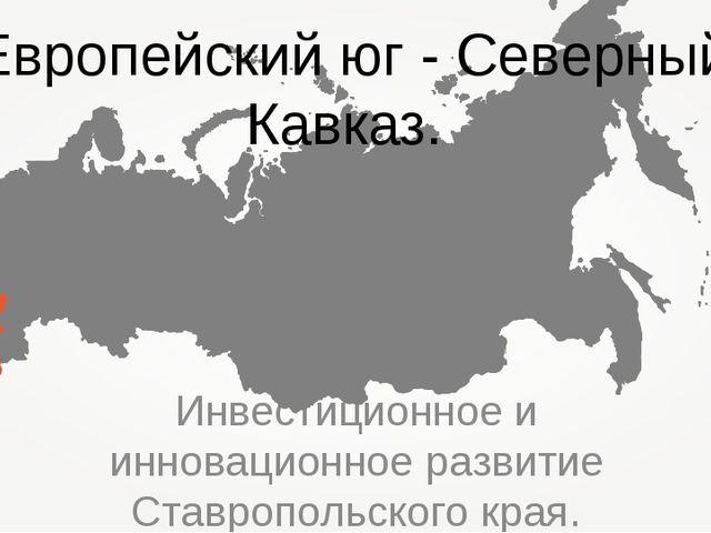 Инвестиционное и инновационное развитие Ставропольского края. Европейский юг...