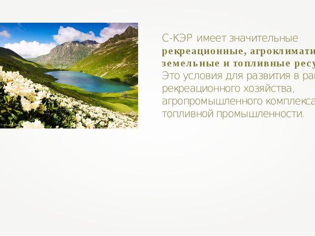 С-КЭР имеет значительные рекреационные, агроклиматические, земельные и топлив...