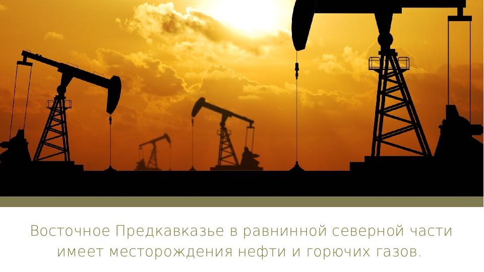 Восточное Предкавказье в равнинной северной части имеет месторождения нефти...