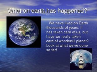What on earth has happened? We have lived on Earth thousands of years. It ha