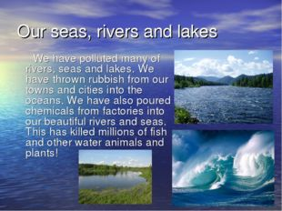 Our seas, rivers and lakes We have polluted many of rivers, seas and lakes. W