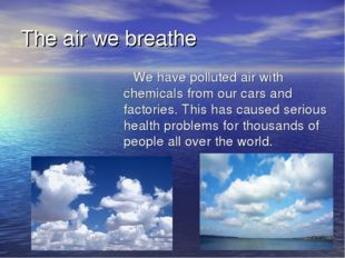 The air we breathe We have polluted air with chemicals from our cars and fact