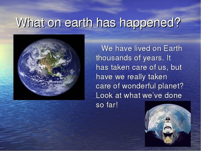 What on earth has happened? We have lived on Earth thousands of years. It ha...
