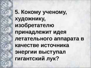 5. Кокому ученому, художнику, изобретателю принадлежит идея летательного апп