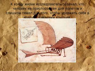 К концу жизни исследователь осознал, что человек не приспособлен для полетов