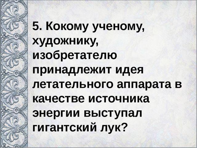 5. Кокому ученому, художнику, изобретателю принадлежит идея летательного апп...