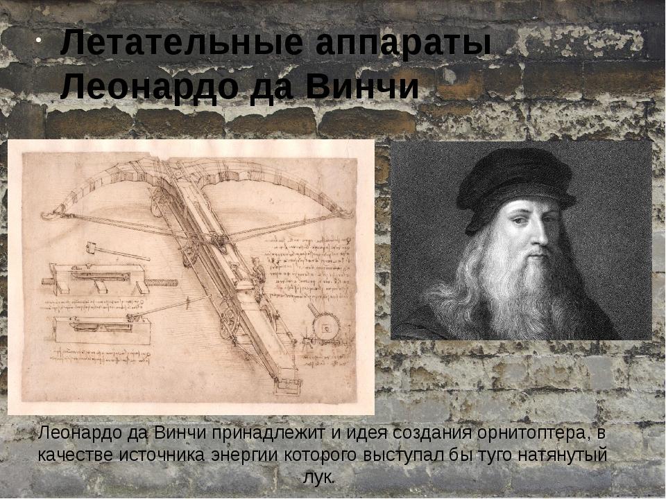 Леонардо да Винчи принадлежит и идея создания орнитоптера, в качестве источни...