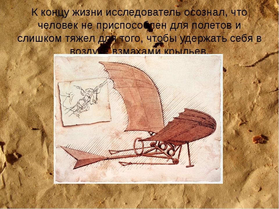 К концу жизни исследователь осознал, что человек не приспособлен для полетов...