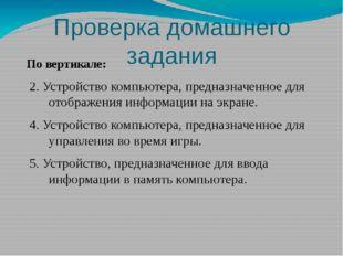 Проверка домашнего задания По вертикале: 2. Устройство компьютера, предназнач