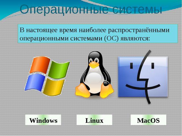 Операционные системы MacOS Linux Windows В настоящее время наиболее распростр...