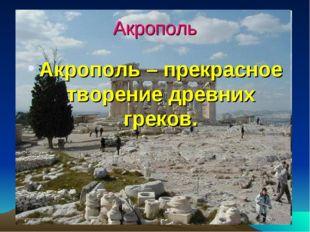Акрополь Акрополь – прекрасное творение древних греков.
