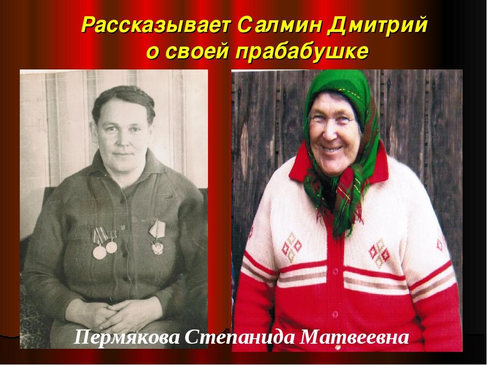 Рассказывает Салмин Дмитрий о своей прабабушке Пермякова Степанида Матвеевна