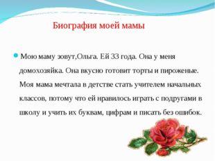 Биография моей мамы Мою маму зовут,Ольга. Ей 33 года. Она у меня домохозяйка.