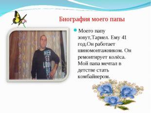 Биография моего папы Моего папу зовут,Тариел. Ему 41 год.Он работает шиномонт