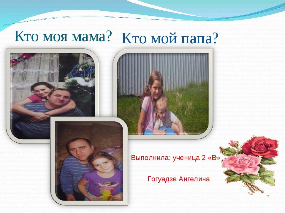 Выполнила: ученица 2 «В» Гогуадзе Ангелина Кто моя мама? Кто мой папа?