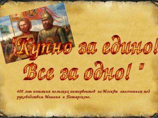 400 лет изгнания польских интервентов из Москвы ополчением под руководством М