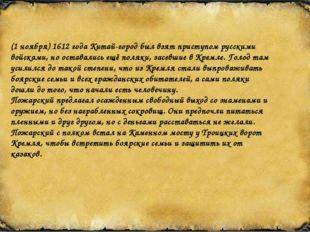 (1 ноября) 1612 года Китай-город был взят приступом русскими войсками, но ост