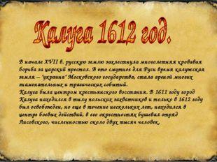 В начале XVII в. русскую землю захлестнула многолетняя кровавая борьба за ца