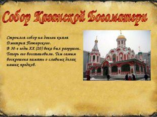 Строился собор на деньги князя Дмитрия Пожарского. В 30-е годы XX (20) века б
