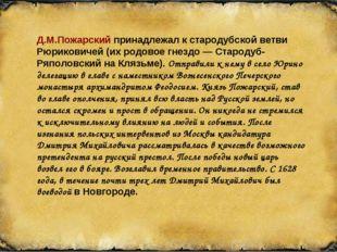 Д.М.Пожарский принадлежал к стародубской ветви Рюриковичей (их родовое гнезд