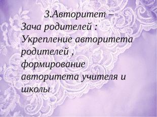 3.Авторитет – Зача родителей : Укрепление авторитета родителей , формирование