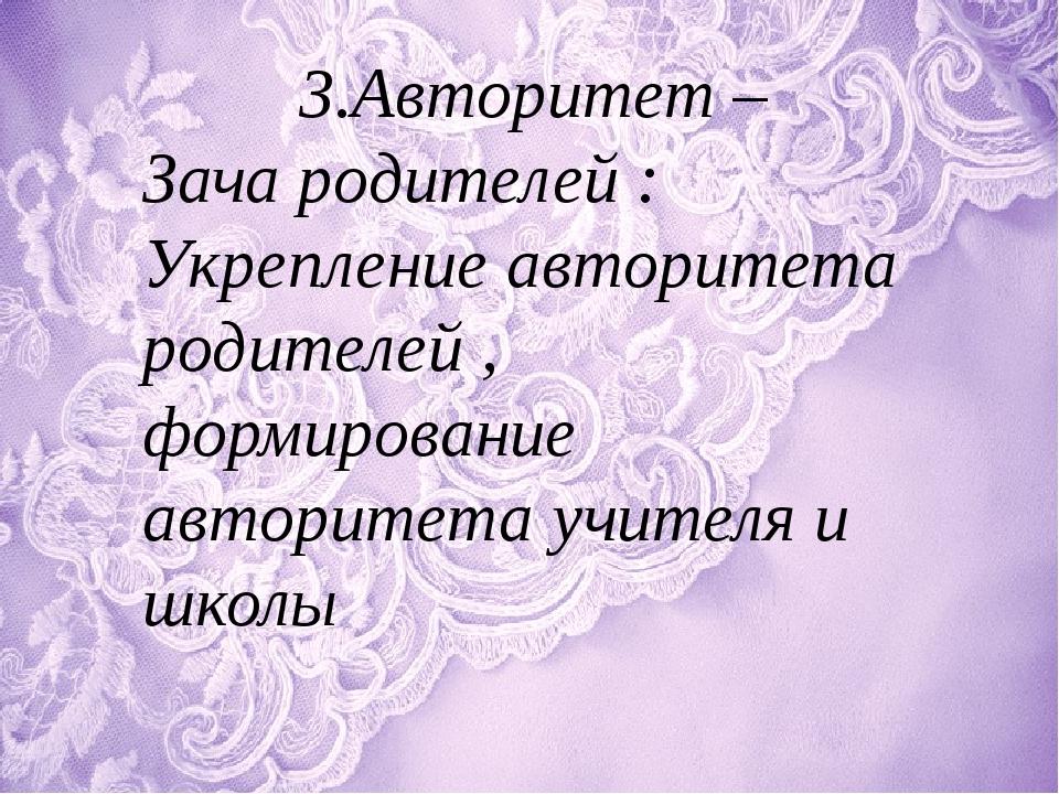 3.Авторитет – Зача родителей : Укрепление авторитета родителей , формирование...