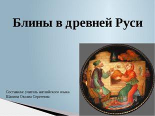 Блины в древней Руси Составила: учитель английского языка Шакина Оксана Серге
