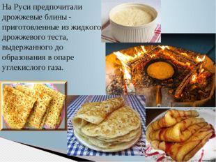 На Руси предпочитали дрожжевые блины - приготовленные из жидкого дрожжевого т