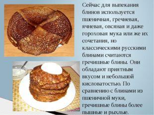 Сейчас для выпекания блинов используется пшеничная, гречневая, ячневая, овсян
