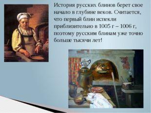 История русских блинов берет свое начало в глубине веков. Считается, что перв