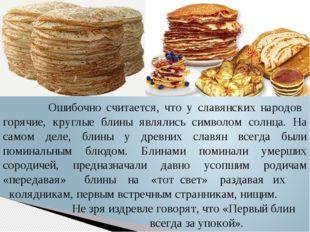 Ошибочно считается, что у славянских народов горячие, круглые блины являлись