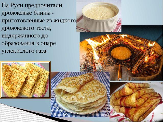 На Руси предпочитали дрожжевые блины - приготовленные из жидкого дрожжевого т...