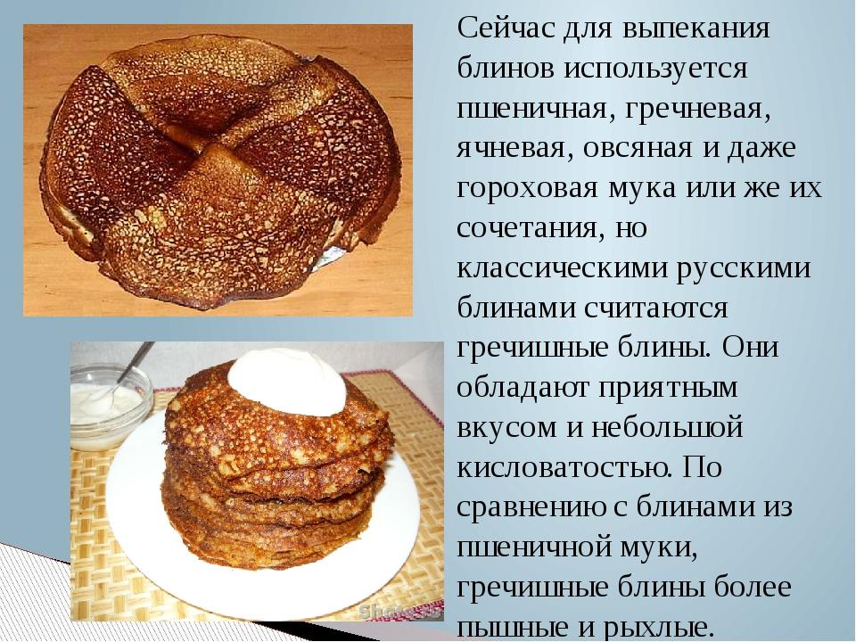 Сейчас для выпекания блинов используется пшеничная, гречневая, ячневая, овсян...