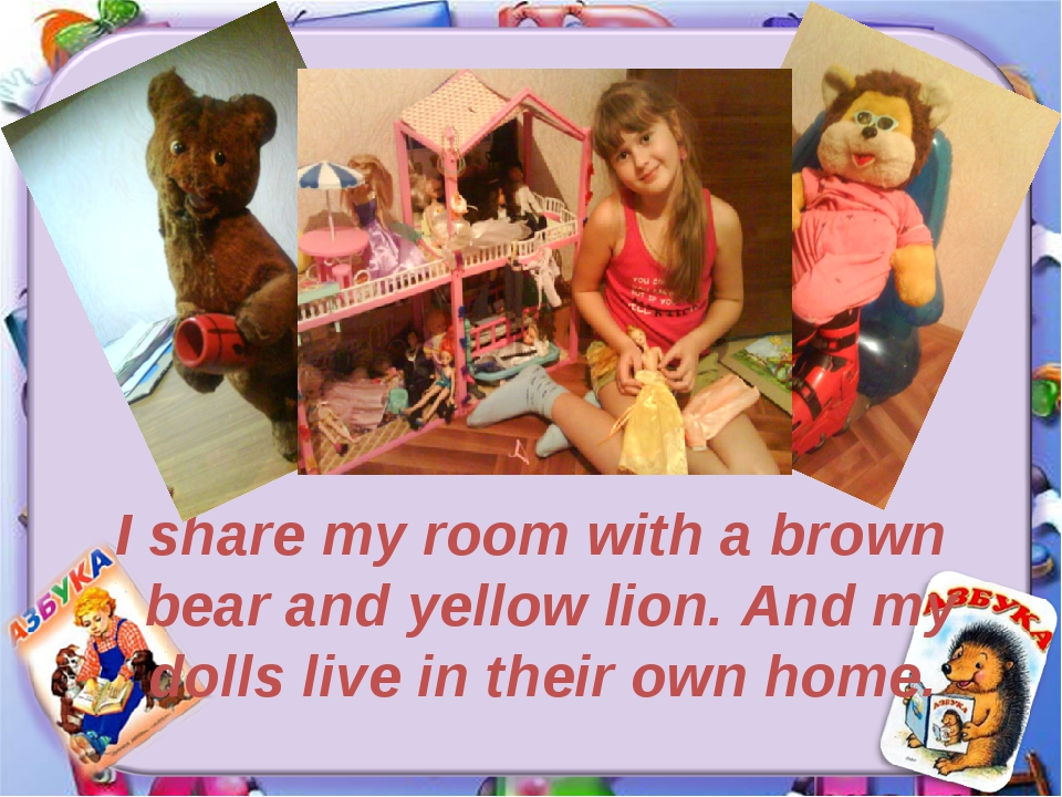 I share my room with a brown bear and yellow lion. And my dolls live in their...