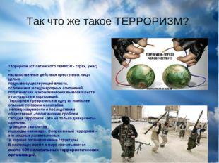 Так что же такое ТЕРРОРИЗМ? Терроризм (от латинского TERROR - страх, ужас) –