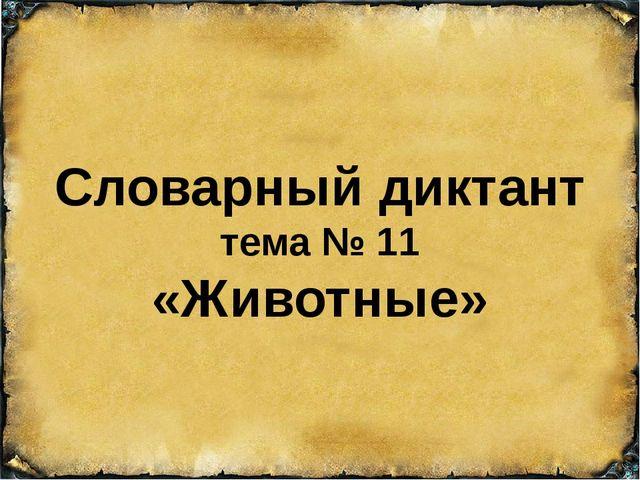 Словарный диктант тема № 11 «Животные»