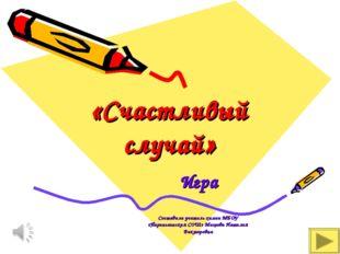 «Счастливый случай» Игра Составила учитель химии МБОУ «Параньгинская СОШ» Мих