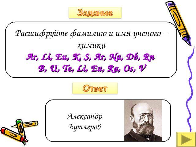 Расшифруйте фамилию и имя ученого – химика Ar, Li, Eu, K, S, Ar, Na, Db, Rn B...