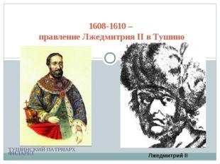 ТУШИНСКИЙ ПАТРИАРХ ФИЛАРЕТ 1608-1610 – правление Лжедмитрия II в Тушино Лжедм