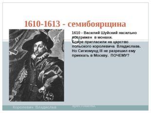 1610-1613 - семибоярщина Королевич Владислав 1610 - Василий Шуйский насильно