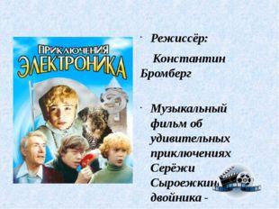Режиссёр: Константин Бромберг Музыкальный фильм об удивительных приключениях