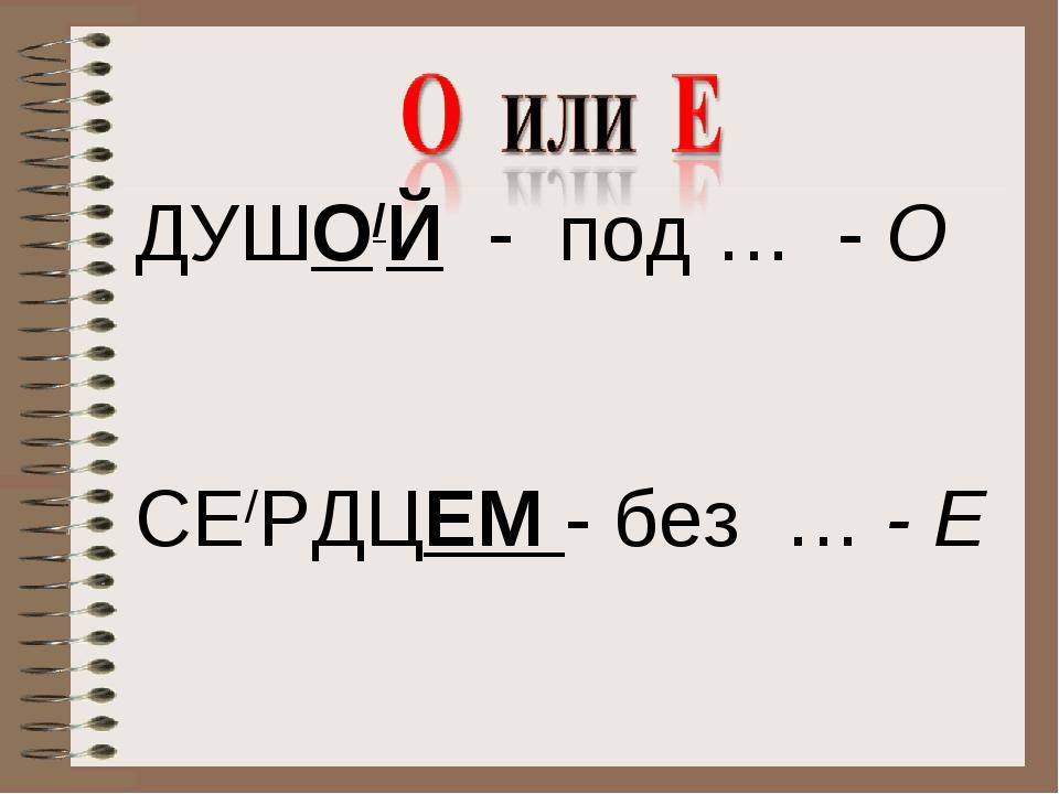 ДУШО/Й - под … - О СЕ/РДЦЕМ - без … - Е