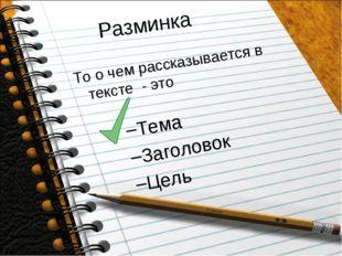 Разминка То о чем рассказывается в тексте - это Тема Заголовок Цель