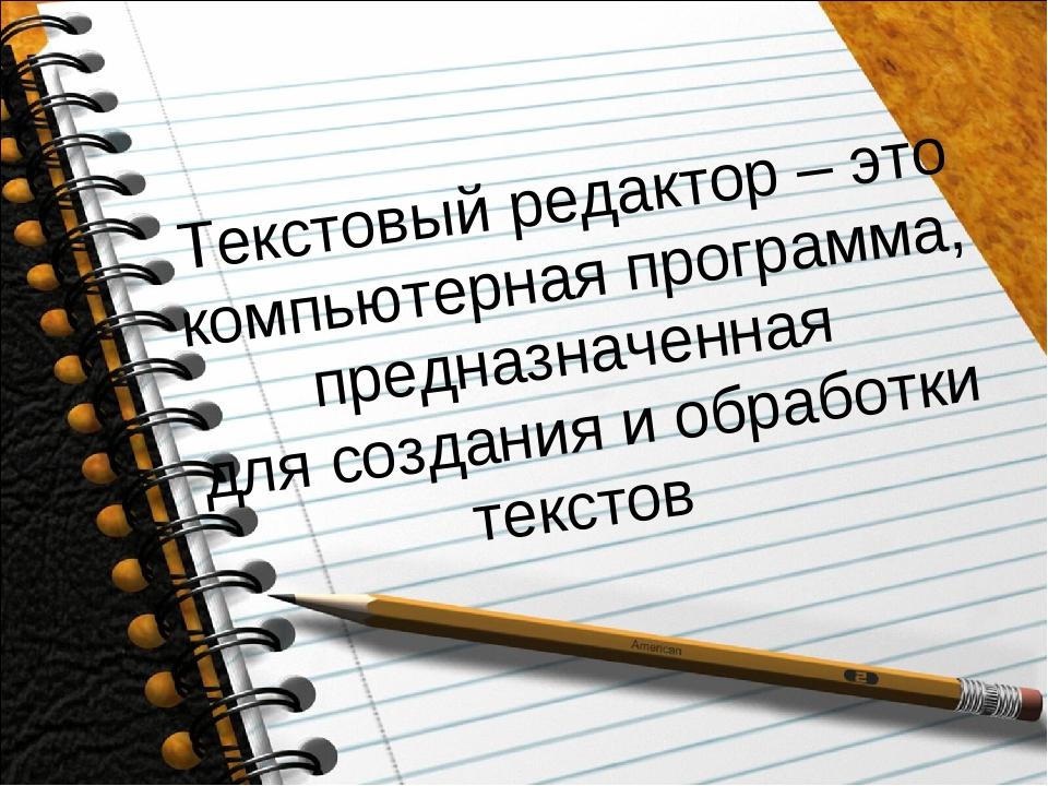Текстовый редактор – это компьютерная программа, предназначенная для создания...
