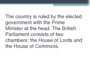 The country is ruled by the elected government with the Prime Minister at the