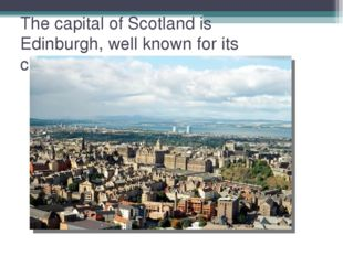 The capital of Scotland is Edinburgh, well known for its castle.