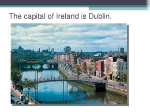 The capital of Ireland is Dublin.